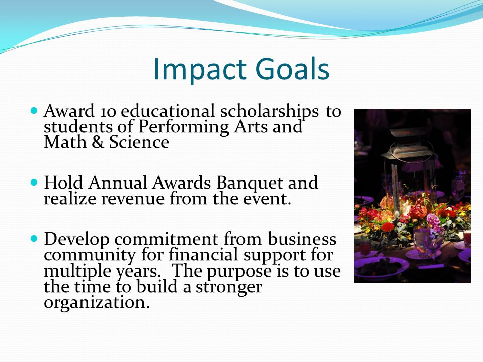 Impact Goals Award 10 educational scholarships to students of Performing Arts and Math & Science Hold Annual Awards Banquet and realize revenue from the event.