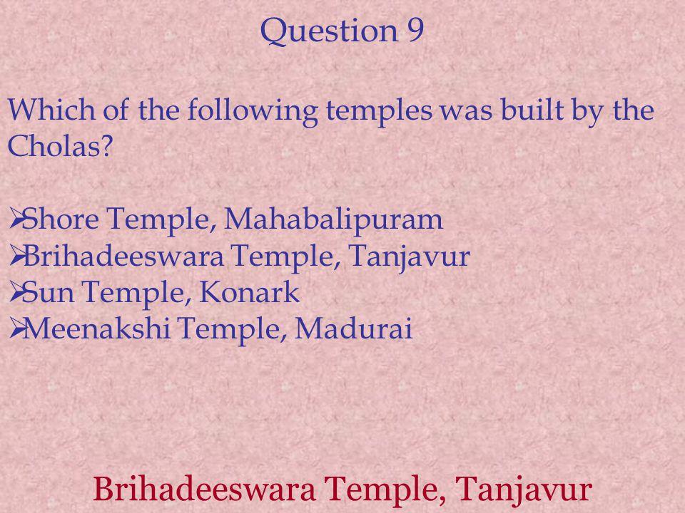 Question 9 Which of the following temples was built by the Cholas?  Shore Temple, Mahabalipuram  Brihadeeswara Temple, Tanjavur  Sun Temple, Konark