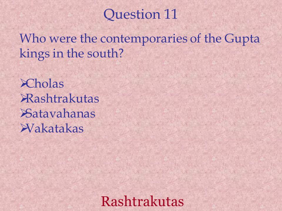Question 11 Who were the contemporaries of the Gupta kings in the south?  Cholas  Rashtrakutas  Satavahanas  Vakatakas Rashtrakutas