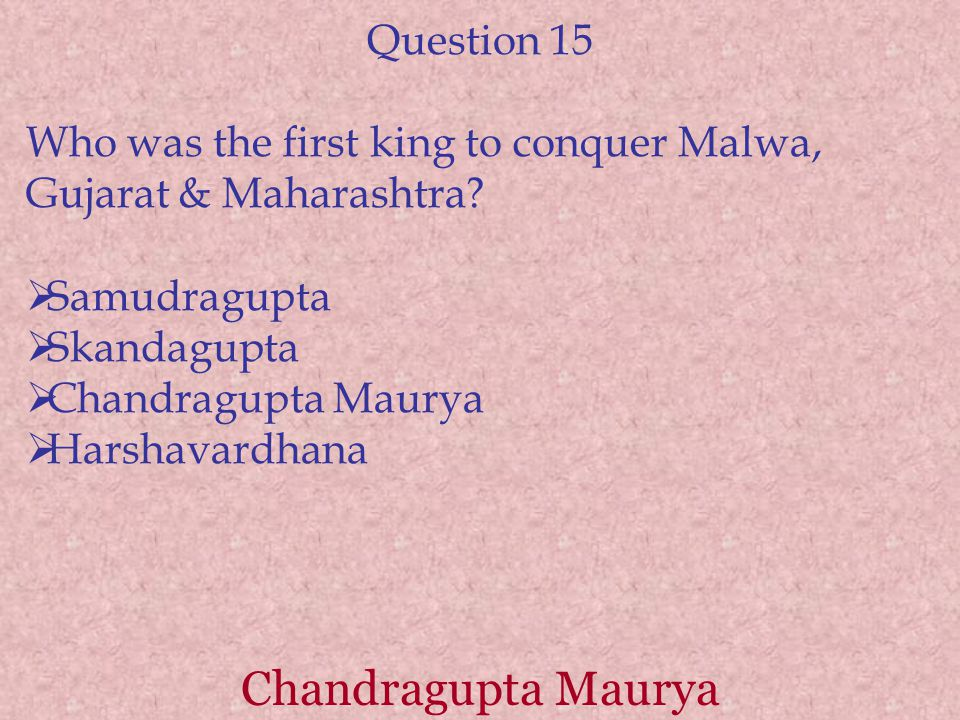 Chandragupta Maurya Question 15 Who was the first king to conquer Malwa, Gujarat & Maharashtra?  Samudragupta  Skandagupta  Chandragupta Maurya  H