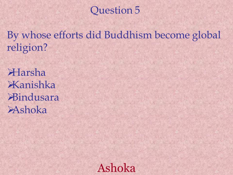 Ashoka Question 5 By whose efforts did Buddhism become global religion?  Harsha  Kanishka  Bindusara  Ashoka