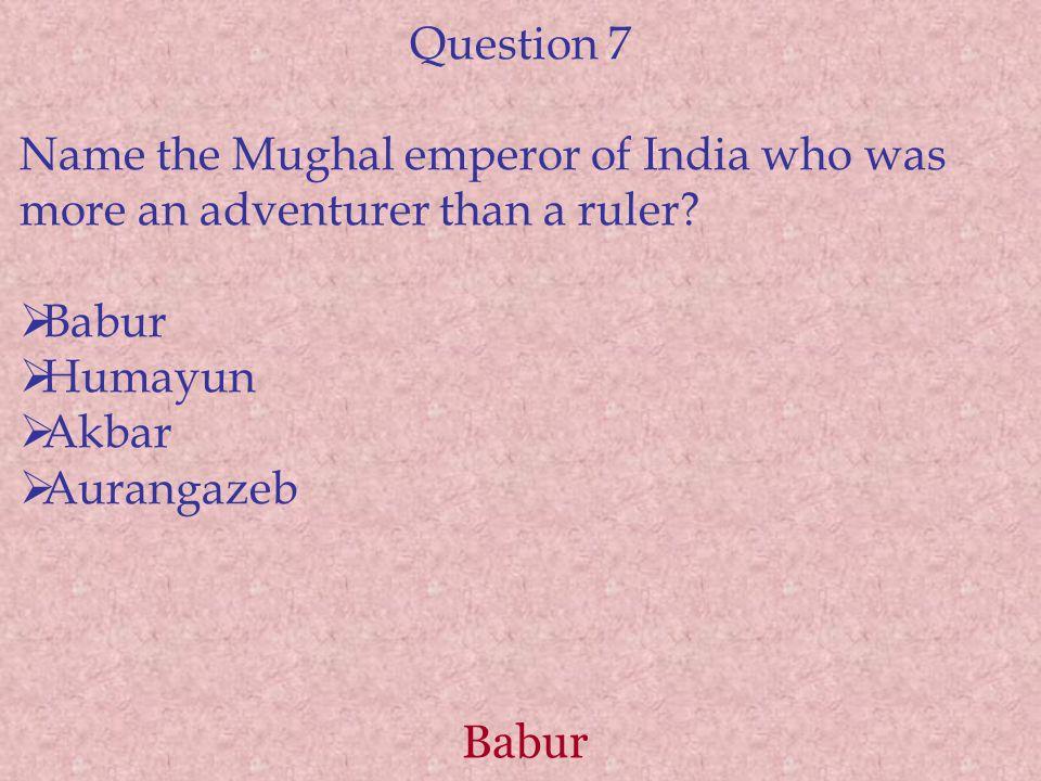 Babur Question 7 Name the Mughal emperor of India who was more an adventurer than a ruler?  Babur  Humayun  Akbar  Aurangazeb