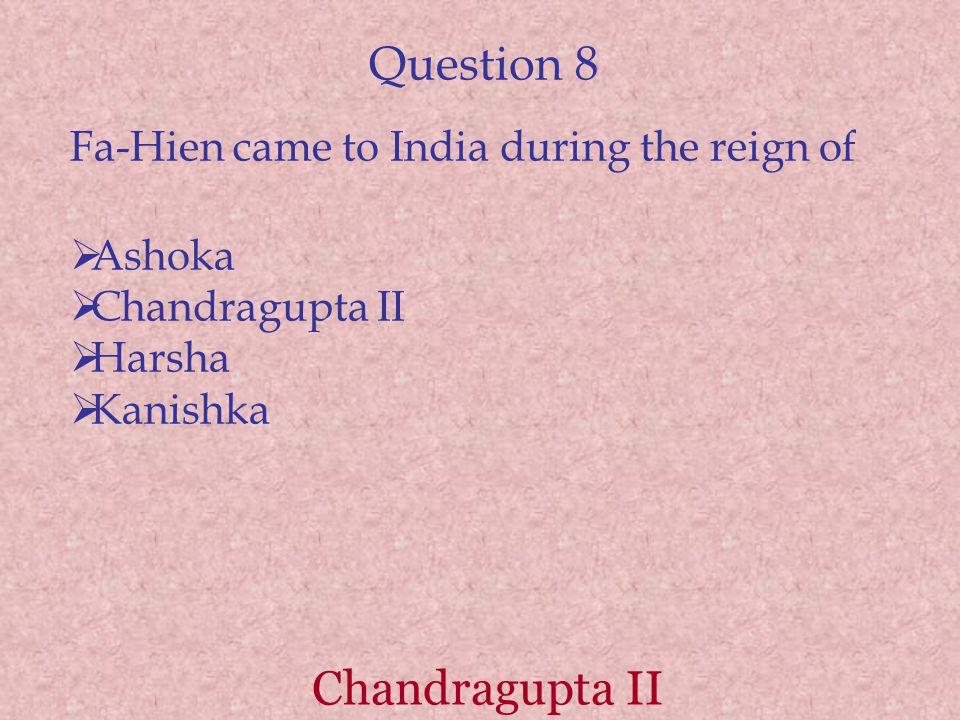 Question 8 Fa-Hien came to India during the reign of  Ashoka  Chandragupta II  Harsha  Kanishka Chandragupta II
