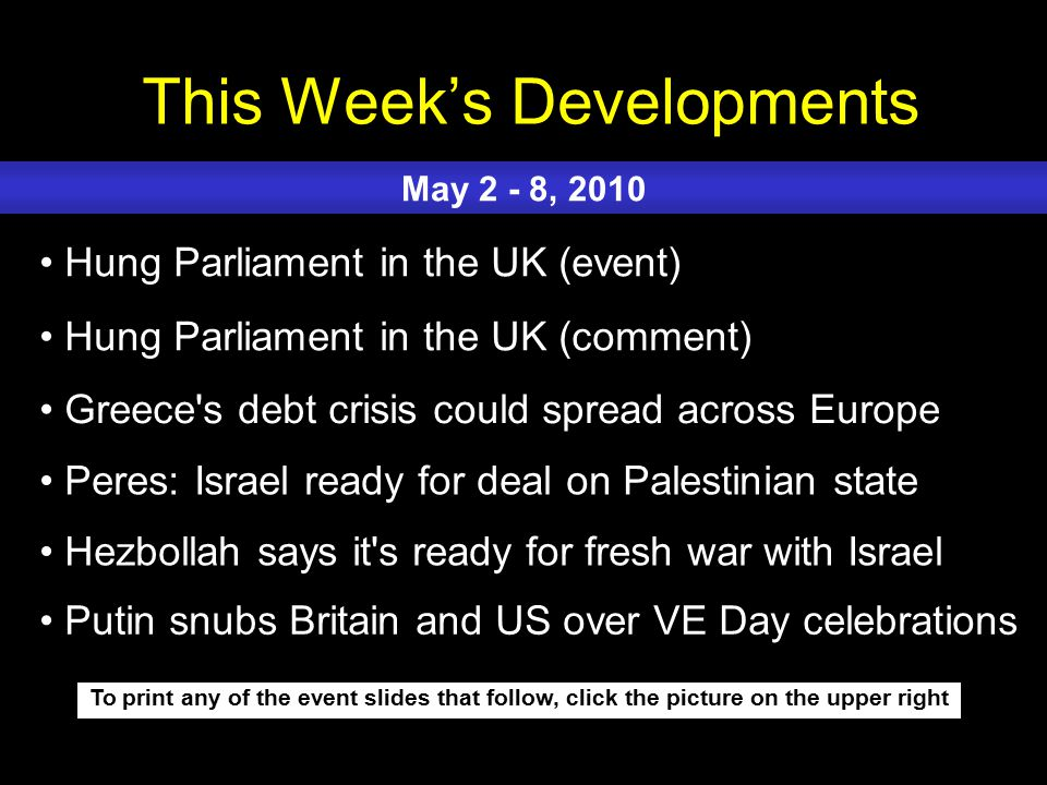 This Week's Developments To print any of the event slides that follow, click the picture on the upper right Hung Parliament in the UK (event) Hung Parliament in the UK (comment) Greece s debt crisis could spread across Europe Peres: Israel ready for deal on Palestinian state Hezbollah says it s ready for fresh war with Israel May 2 - 8, 2010 Putin snubs Britain and US over VE Day celebrations