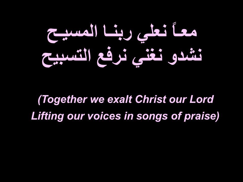 معـاً نعلي ربنـا المسيـح نشدو نغني نرفع التسبيح (Together we exalt Christ our Lord Lifting our voices in songs of praise)