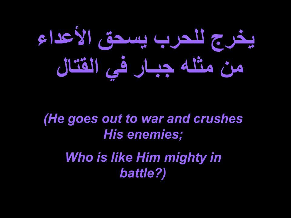 يخرج للحرب يسحق الأعداء من مثله جبـار في القتال (He goes out to war and crushes His enemies; Who is like Him mighty in battle )