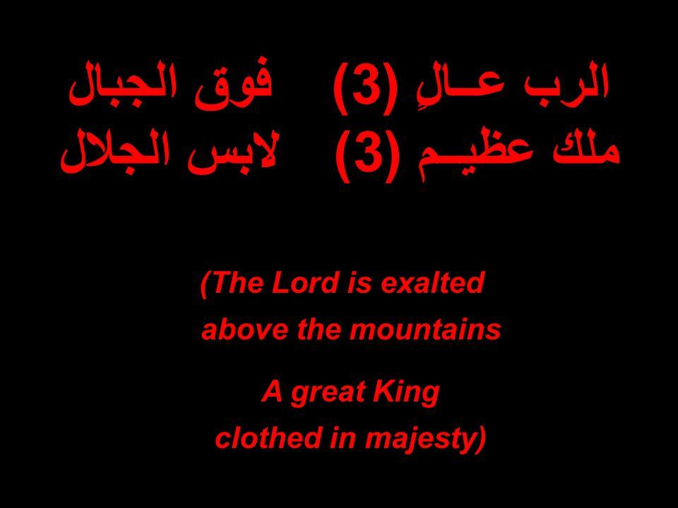الرب عــالٍ (3)فوق الجبال ملك عظيــم (3)لابس الجلال The Lord is exalted ) above the mountains A great King clothed in majesty)