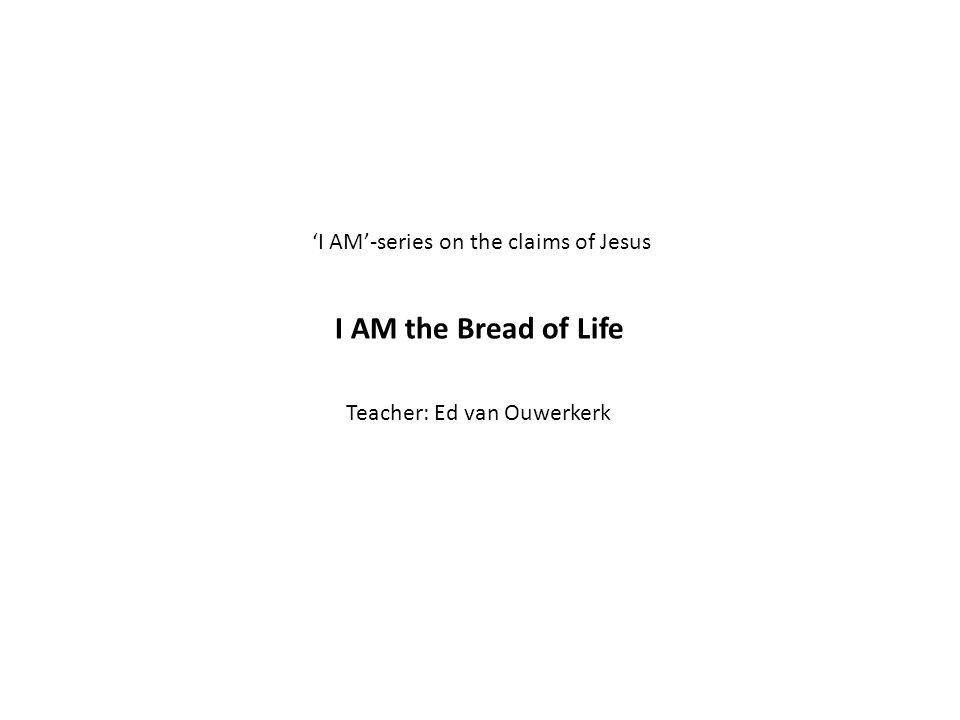 'I AM'-series on the claims of Jesus I AM the Bread of Life Teacher: Ed van Ouwerkerk