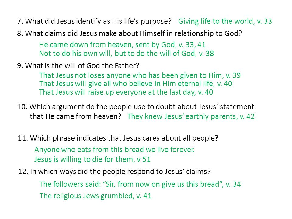 7. What did Jesus identify as His life's purpose? 8. What claims did Jesus make about Himself in relationship to God? He came down from heaven, sent b