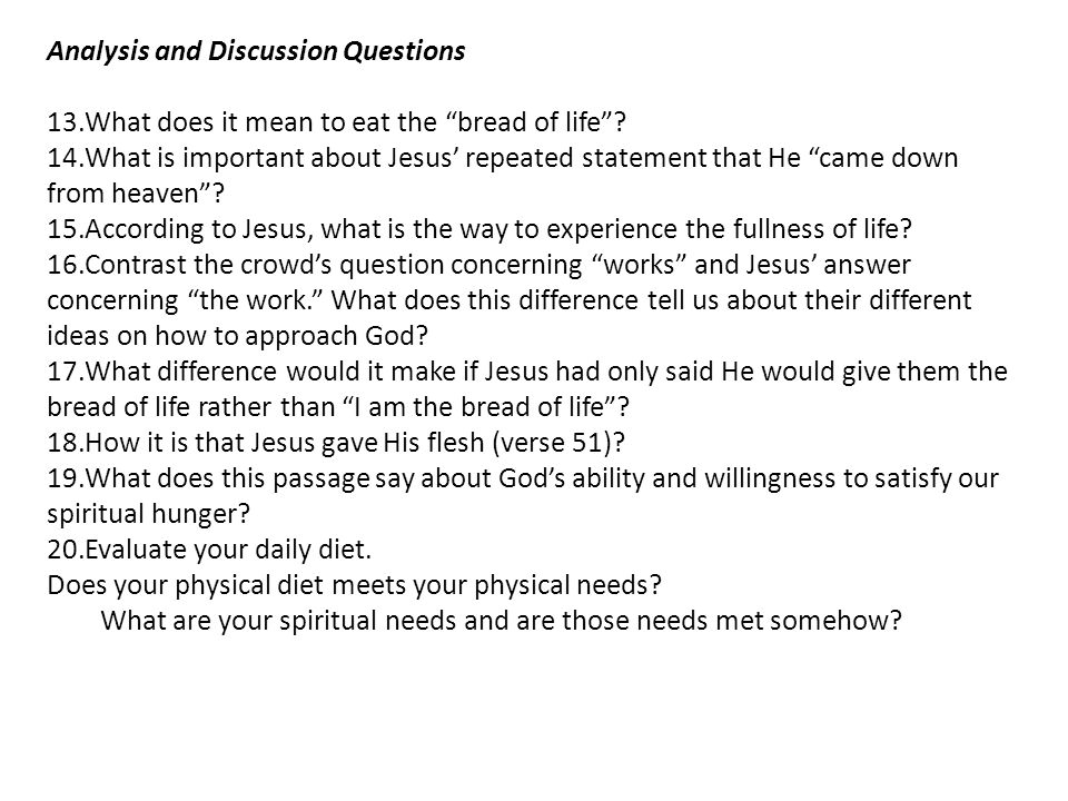 "Analysis and Discussion Questions 13.What does it mean to eat the ""bread of life""? 14.What is important about Jesus' repeated statement that He ""came"