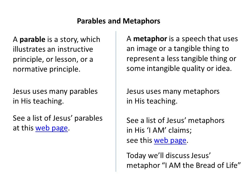 A parable is a story, which illustrates an instructive principle, or lesson, or a normative principle. Parables and Metaphors Jesus uses many parables