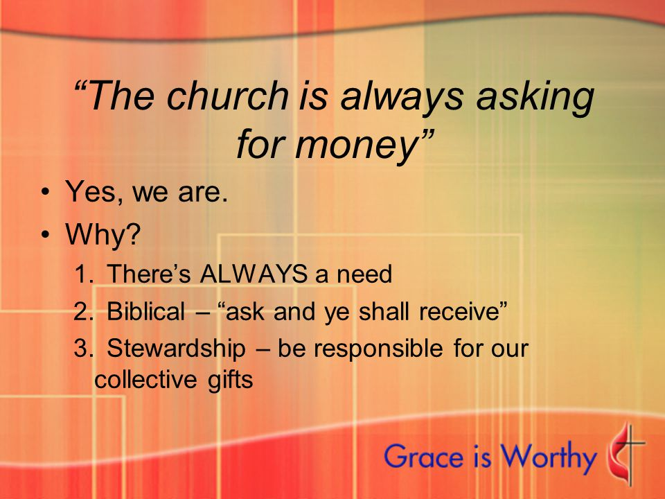 """The church is always asking for money"" Yes, we are. Why? 1.There's ALWAYS a need 2.Biblical – ""ask and ye shall receive"" 3.Stewardship – be responsib"