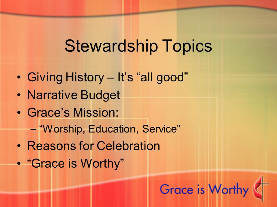 "Stewardship Topics Giving History – It's ""all good"" Narrative Budget Grace's Mission: –""Worship, Education, Service"" Reasons for Celebration ""Grace is"