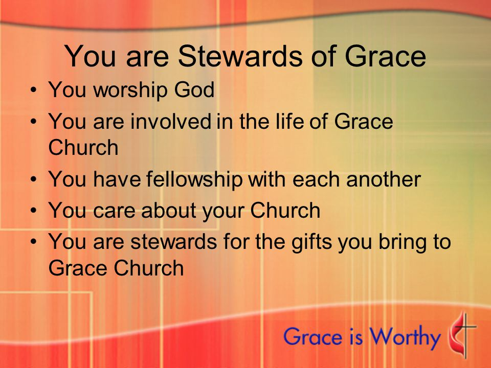 You are Stewards of Grace You worship God You are involved in the life of Grace Church You have fellowship with each another You care about your Churc