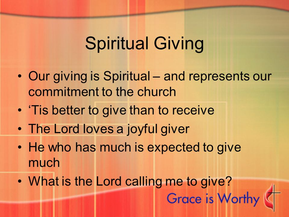 Spiritual Giving Our giving is Spiritual – and represents our commitment to the church 'Tis better to give than to receive The Lord loves a joyful giv