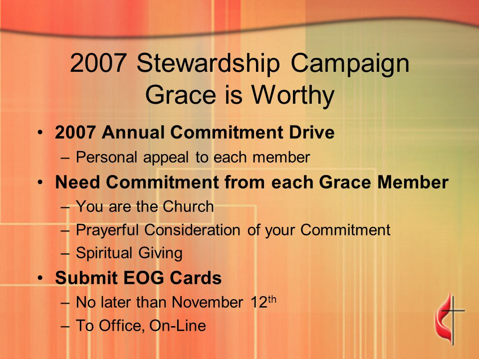 2007 Stewardship Campaign Grace is Worthy 2007 Annual Commitment Drive –Personal appeal to each member Need Commitment from each Grace Member –You are