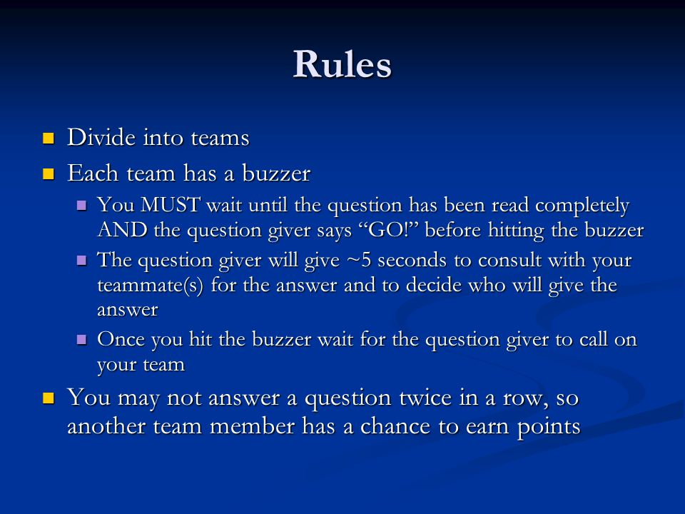 Rules Divide into teams Divide into teams Each team has a buzzer Each team has a buzzer You MUST wait until the question has been read completely AND the question giver says GO! before hitting the buzzer You MUST wait until the question has been read completely AND the question giver says GO! before hitting the buzzer The question giver will give ~5 seconds to consult with your teammate(s) for the answer and to decide who will give the answer The question giver will give ~5 seconds to consult with your teammate(s) for the answer and to decide who will give the answer Once you hit the buzzer wait for the question giver to call on your team Once you hit the buzzer wait for the question giver to call on your team You may not answer a question twice in a row, so another team member has a chance to earn points You may not answer a question twice in a row, so another team member has a chance to earn points