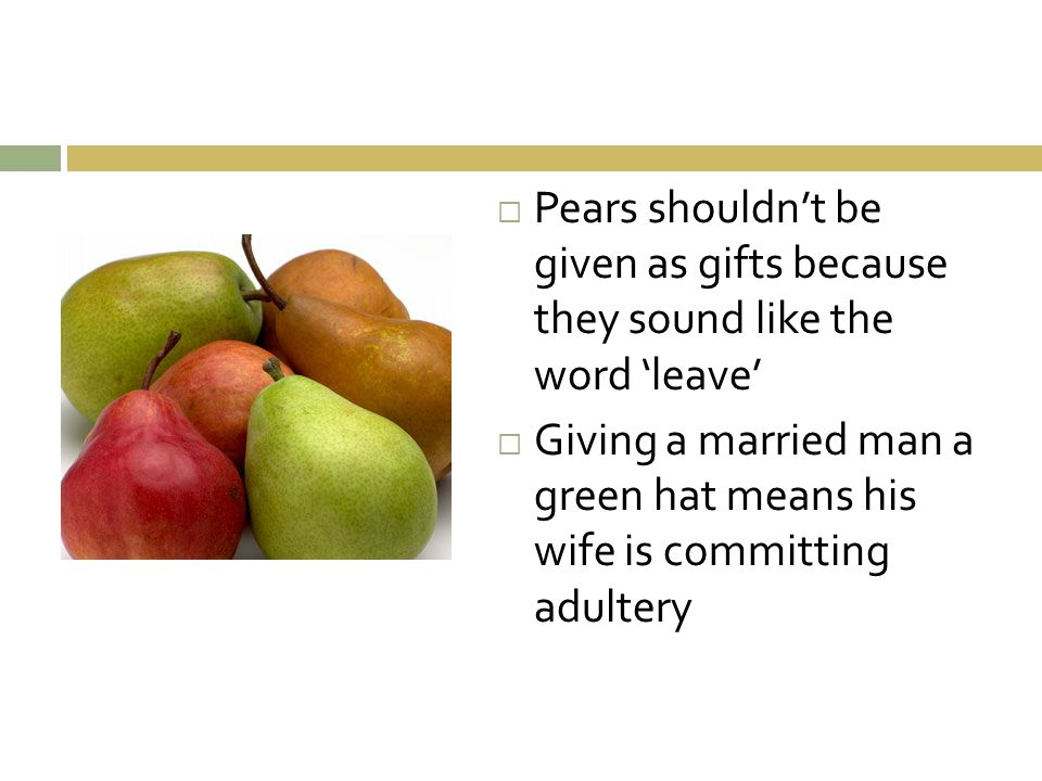  Pears shouldn't be given as gifts because they sound like the word 'leave'  Giving a married man a green hat means his wife is committing adultery