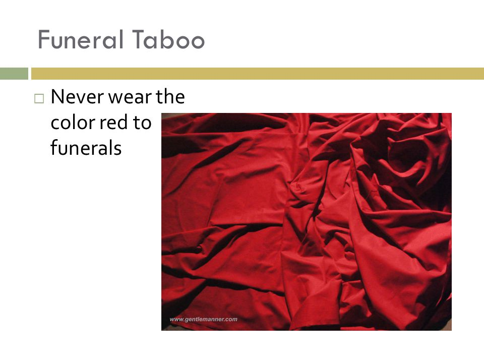 Funeral Taboo  Never wear the color red to funerals