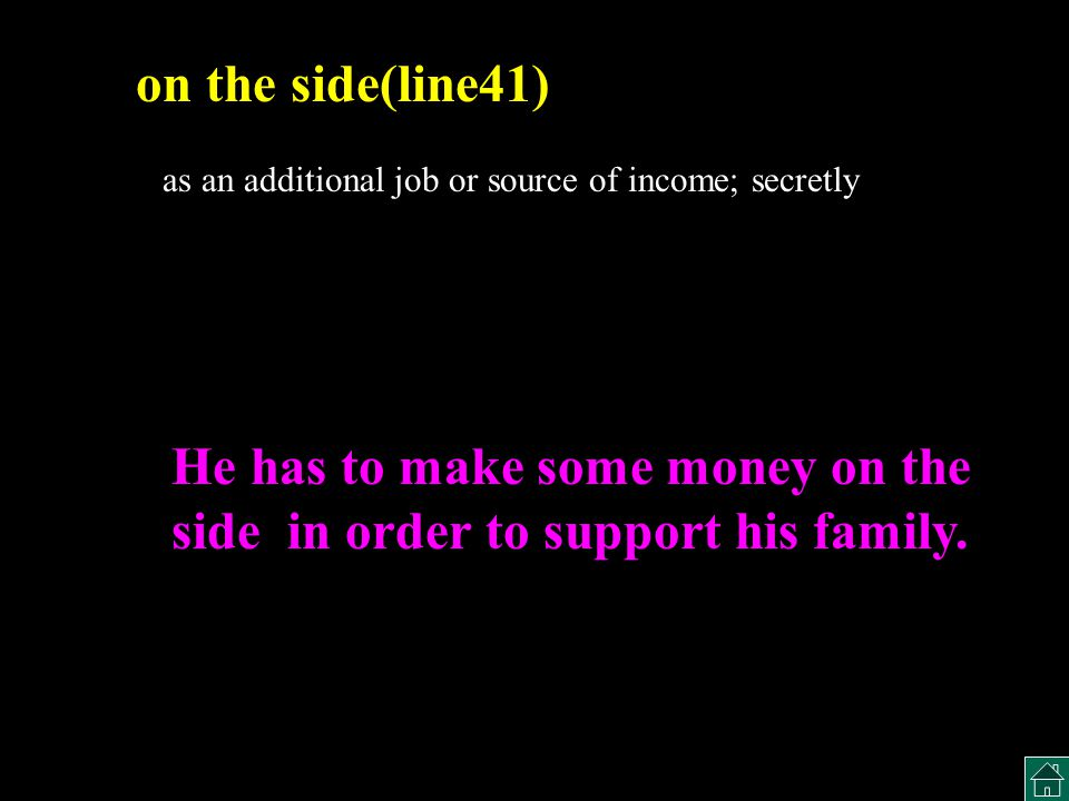 as an additional job or source of income; secretly on the side(line41) He has to make some money on the side in order to support his family.
