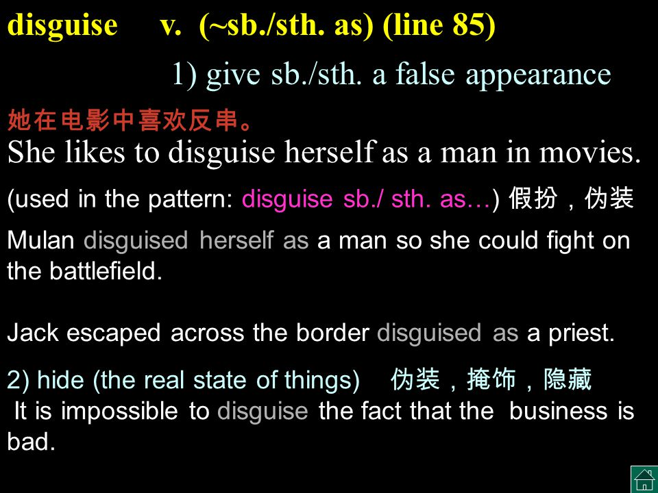 disguise v. (~sb./sth. as) (line 85) 1) give sb./sth. a false appearance She likes to disguise herself as a man in movies. 她在电影中喜欢反串。 2) hide (the rea