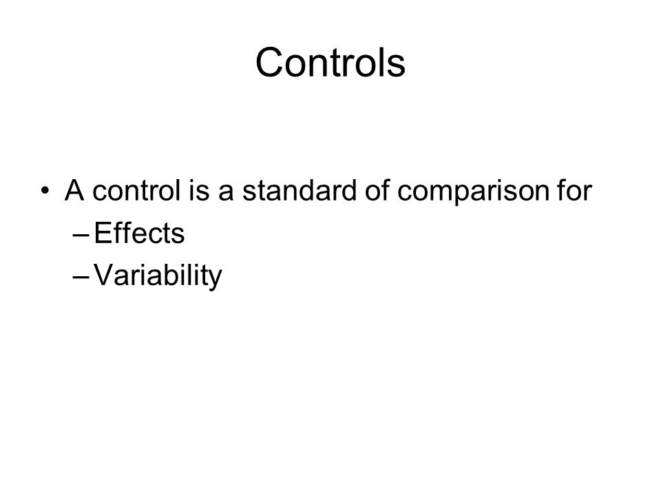 Controls A control is a standard of comparison for –Effects –Variability