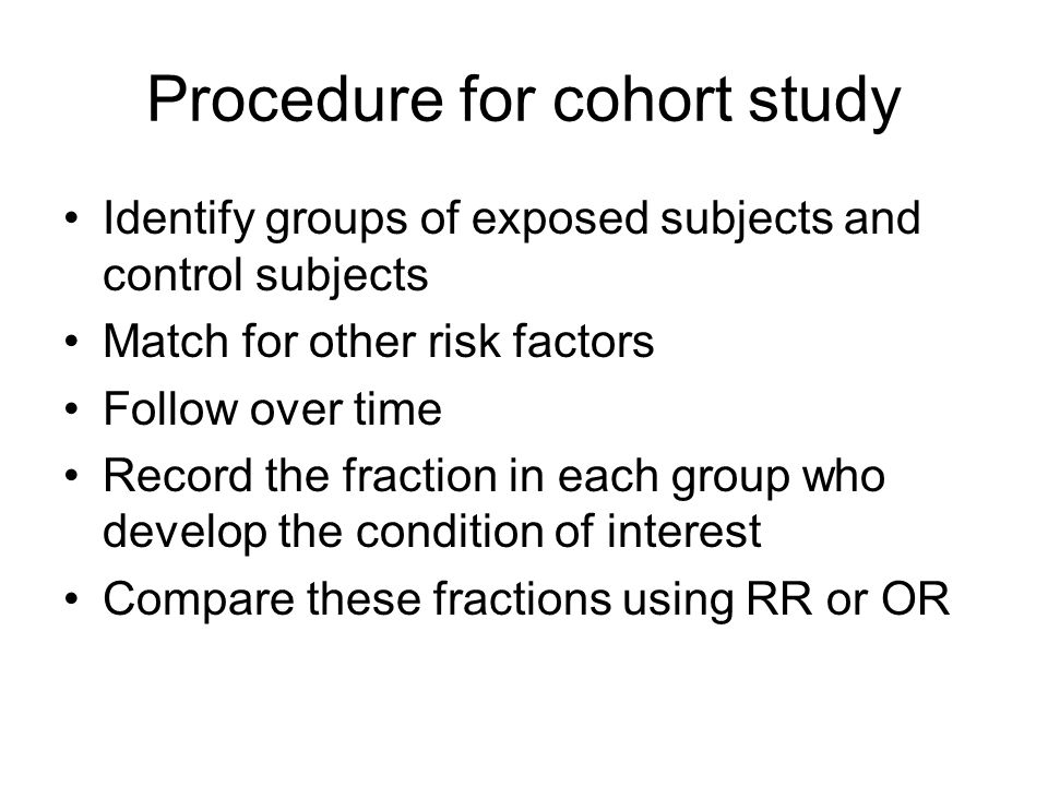 Procedure for cohort study Identify groups of exposed subjects and control subjects Match for other risk factors Follow over time Record the fraction in each group who develop the condition of interest Compare these fractions using RR or OR