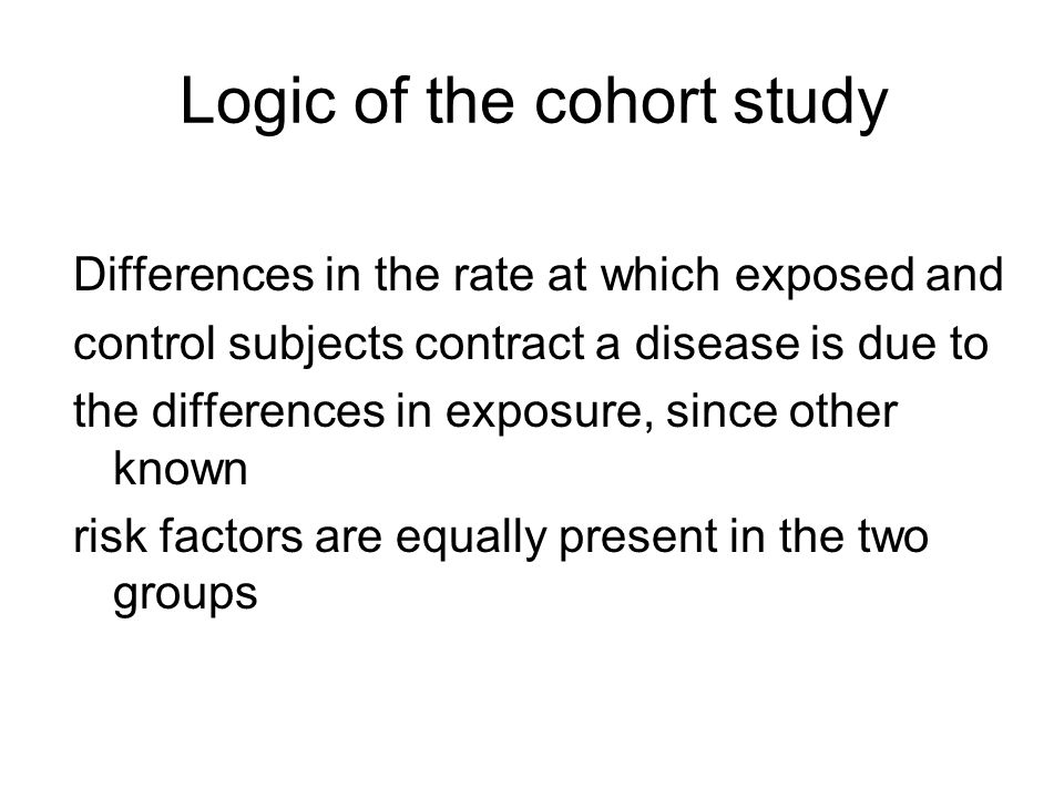 Logic of the cohort study Differences in the rate at which exposed and control subjects contract a disease is due to the differences in exposure, since other known risk factors are equally present in the two groups