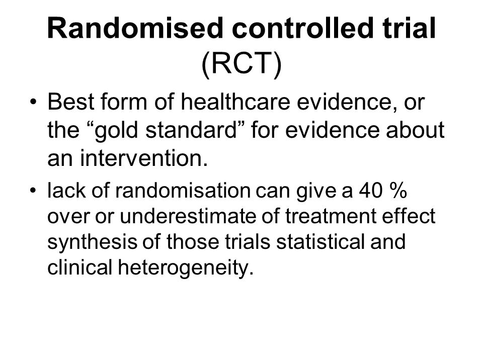 Randomised controlled trial (RCT) Best form of healthcare evidence, or the gold standard for evidence about an intervention.