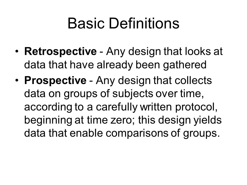 Basic Definitions Retrospective - Any design that looks at data that have already been gathered Prospective - Any design that collects data on groups of subjects over time, according to a carefully written protocol, beginning at time zero; this design yields data that enable comparisons of groups.