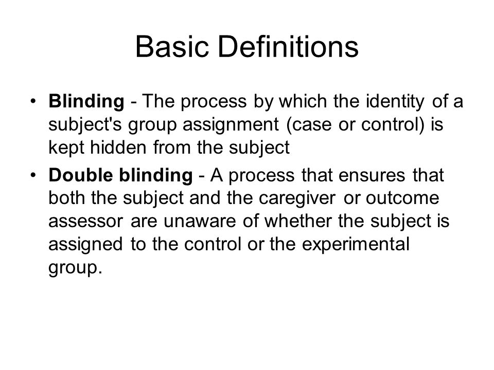 Basic Definitions Blinding - The process by which the identity of a subject s group assignment (case or control) is kept hidden from the subject Double blinding - A process that ensures that both the subject and the caregiver or outcome assessor are unaware of whether the subject is assigned to the control or the experimental group.