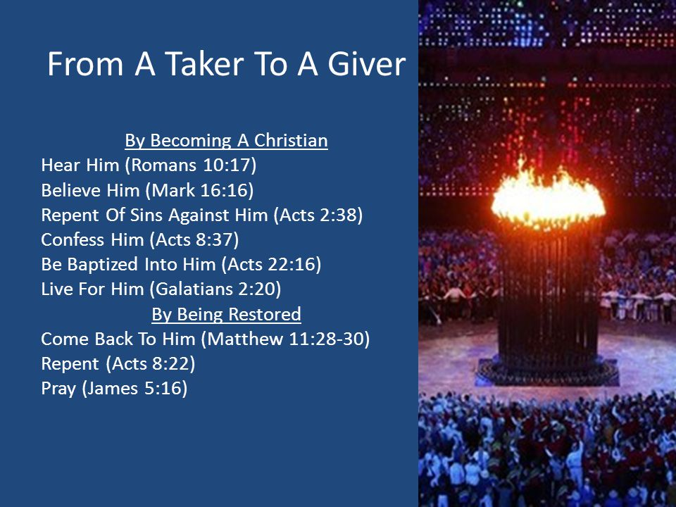 From A Taker To A Giver By Becoming A Christian Hear Him (Romans 10:17) Believe Him (Mark 16:16) Repent Of Sins Against Him (Acts 2:38) Confess Him (Acts 8:37) Be Baptized Into Him (Acts 22:16) Live For Him (Galatians 2:20) By Being Restored Come Back To Him (Matthew 11:28-30) Repent (Acts 8:22) Pray (James 5:16)