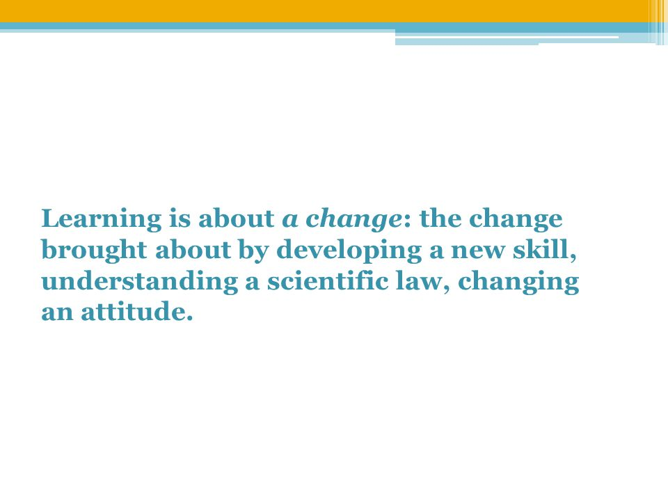 Learning is about a change: the change brought about by developing a new skill, understanding a scientific law, changing an attitude.