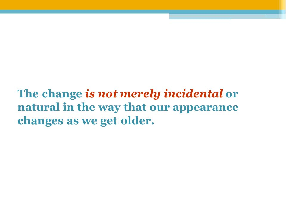 The change is not merely incidental or natural in the way that our appearance changes as we get older.