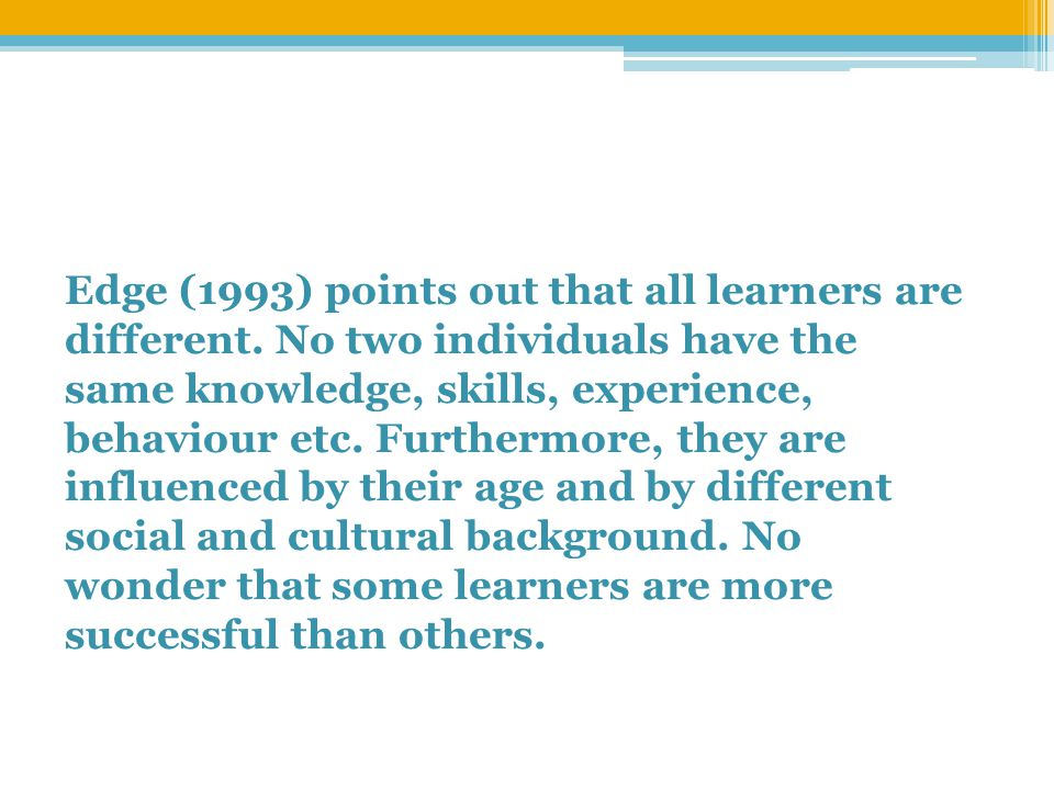 Edge (1993) points out that all learners are different.