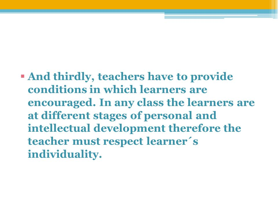  And thirdly, teachers have to provide conditions in which learners are encouraged.