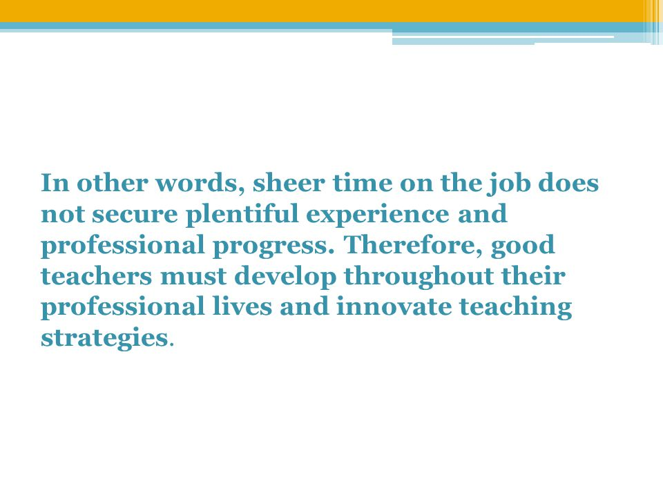 In other words, sheer time on the job does not secure plentiful experience and professional progress.