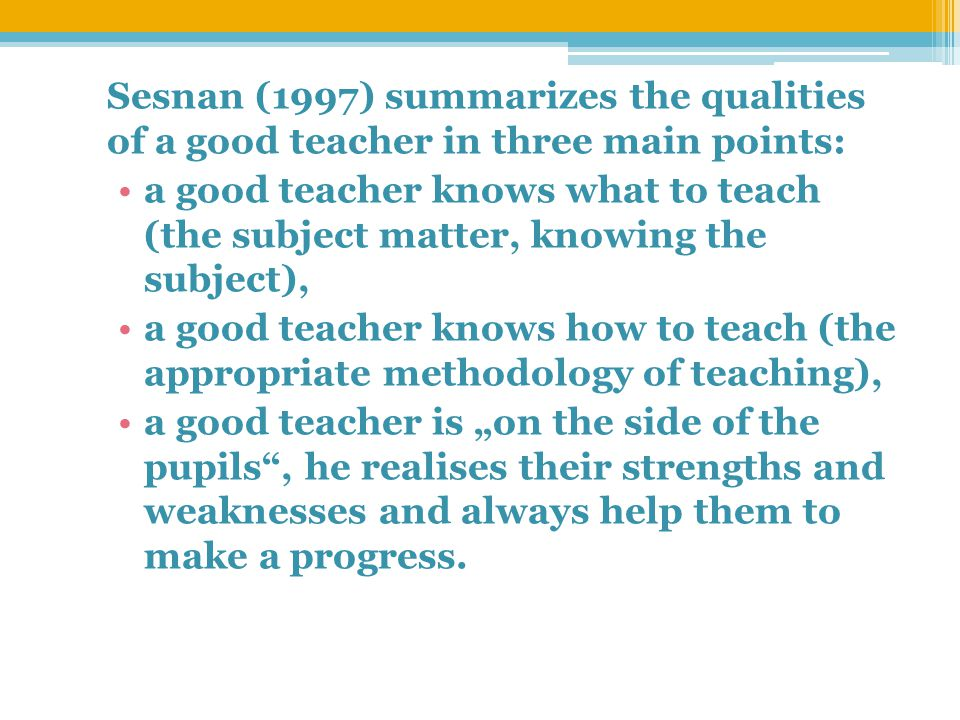 "Sesnan (1997) summarizes the qualities of a good teacher in three main points: a good teacher knows what to teach (the subject matter, knowing the subject), a good teacher knows how to teach (the appropriate methodology of teaching), a good teacher is ""on the side of the pupils , he realises their strengths and weaknesses and always help them to make a progress."