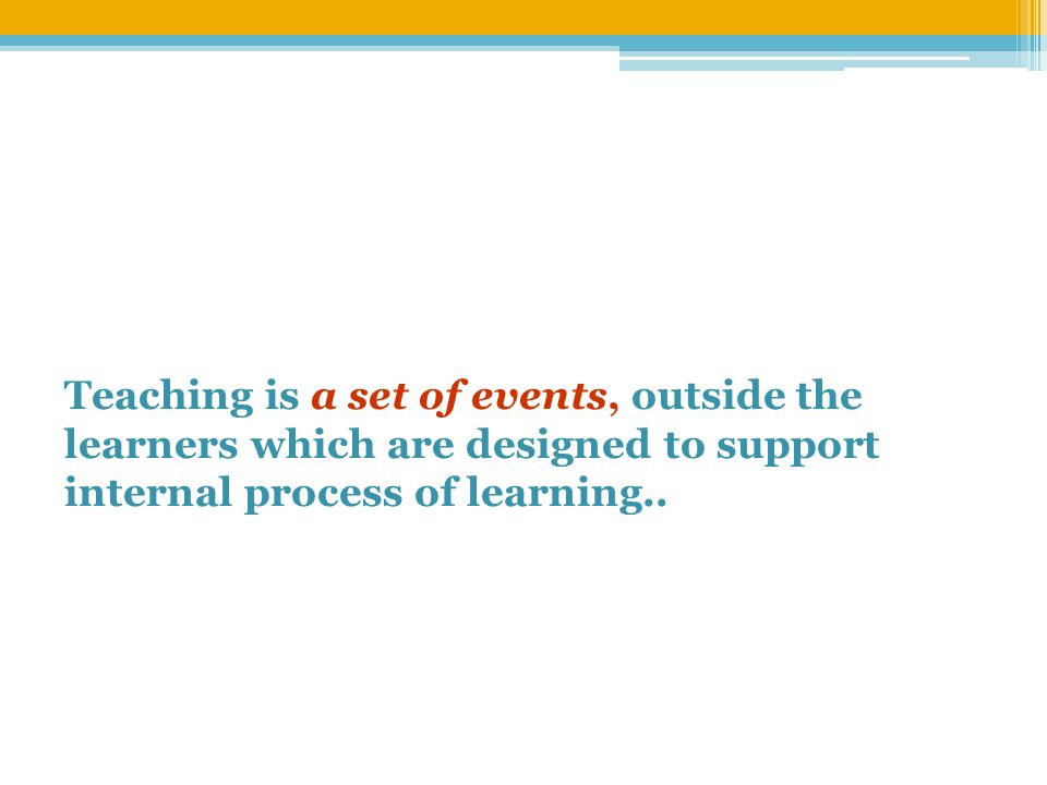 Teaching is a set of events, outside the learners which are designed to support internal process of learning..