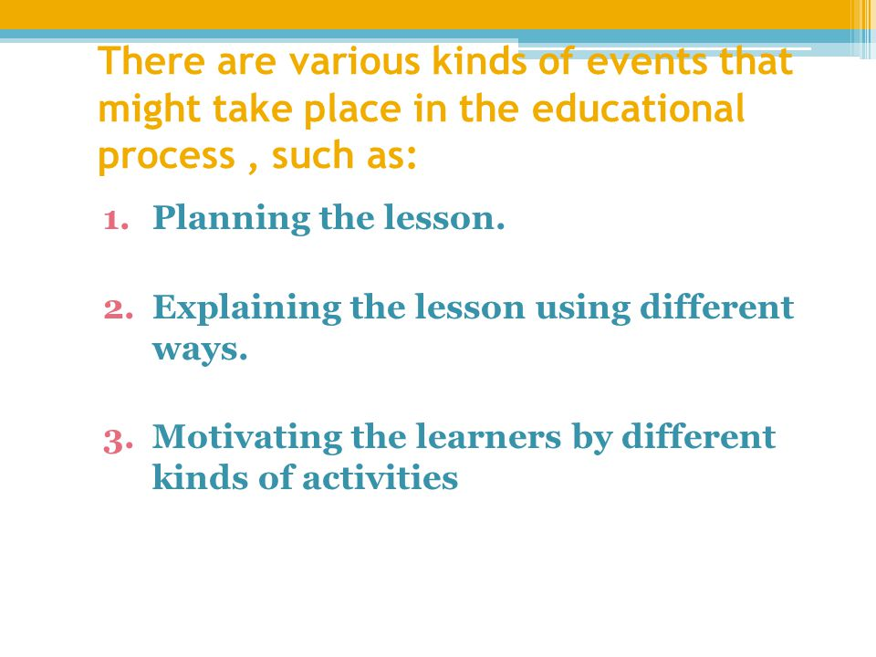 There are various kinds of events that might take place in the educational process, such as: 1.Planning the lesson.