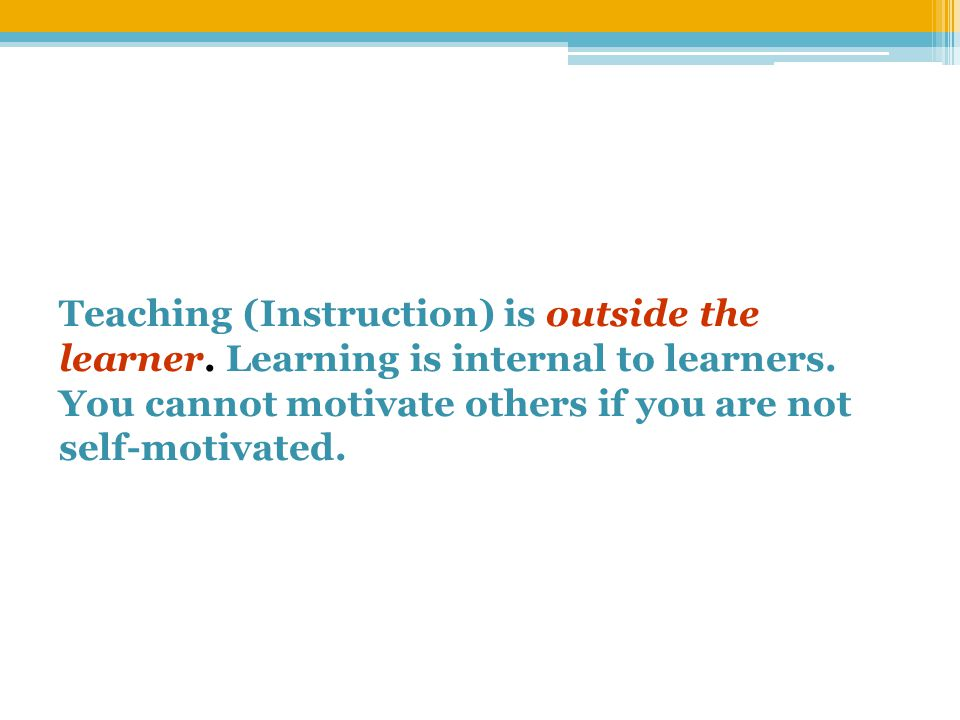 Teaching (Instruction) is outside the learner. Learning is internal to learners.
