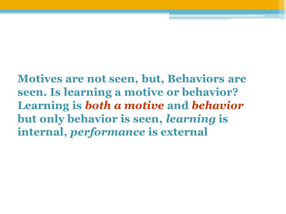 Motives are not seen, but, Behaviors are seen. Is learning a motive or behavior.