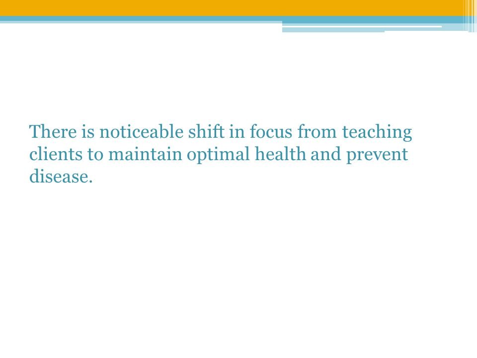 There is noticeable shift in focus from teaching clients to maintain optimal health and prevent disease.
