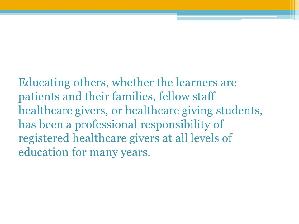 Educating others, whether the learners are patients and their families, fellow staff healthcare givers, or healthcare giving students, has been a professional responsibility of registered healthcare givers at all levels of education for many years.