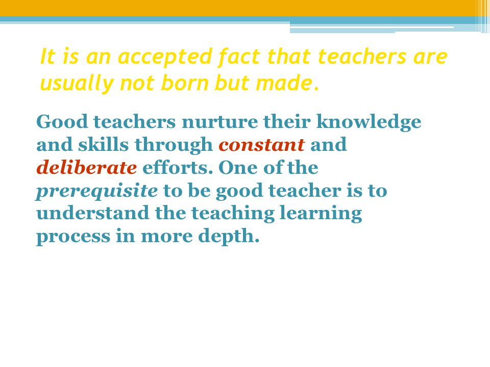It is an accepted fact that teachers are usually not born but made.