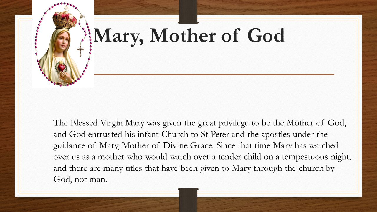 Mary, Mother of God The Blessed Virgin Mary was given the great privilege to be the Mother of God, and God entrusted his infant Church to St Peter and the apostles under the guidance of Mary, Mother of Divine Grace.