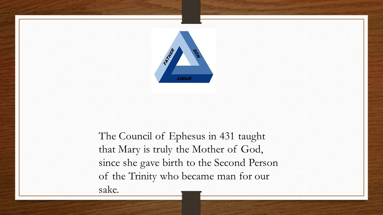 The Council of Ephesus in 431 taught that Mary is truly the Mother of God, since she gave birth to the Second Person of the Trinity who became man for our sake.