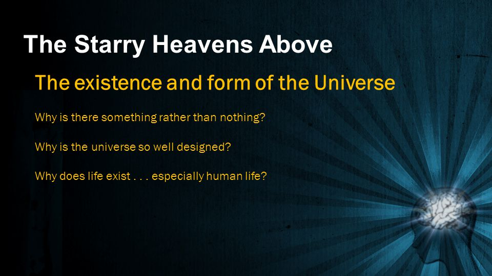 The Starry Heavens Above The existence and form of the Universe Why is there something rather than nothing? Why is the universe so well designed? Why