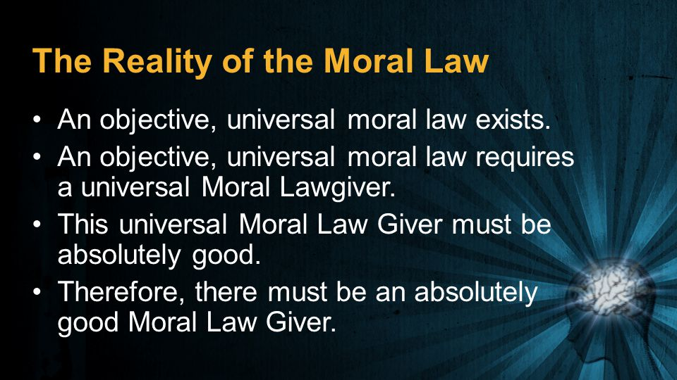 The Reality of the Moral Law An objective, universal moral law exists. An objective, universal moral law requires a universal Moral Lawgiver. This uni