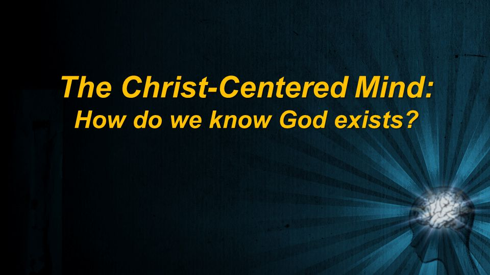 The Christ-Centered Mind: How do we know God exists